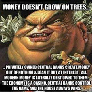 Uang tidak tumbuh pada pohon... Bank-bank sentral milik swasta menciptakan uang dari nol dan meminjamkannya dengan bunga, Semua uang modern sebetulnya adalah utang kepada mereka. Ekonomi adalah kasino, bank sentral mengendalikan permainan, dan bandar selalu menang.